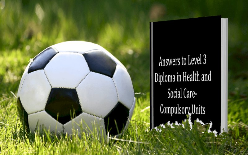 Answers to Level 3 Diploma in Health and Social Care-Compulsory Units